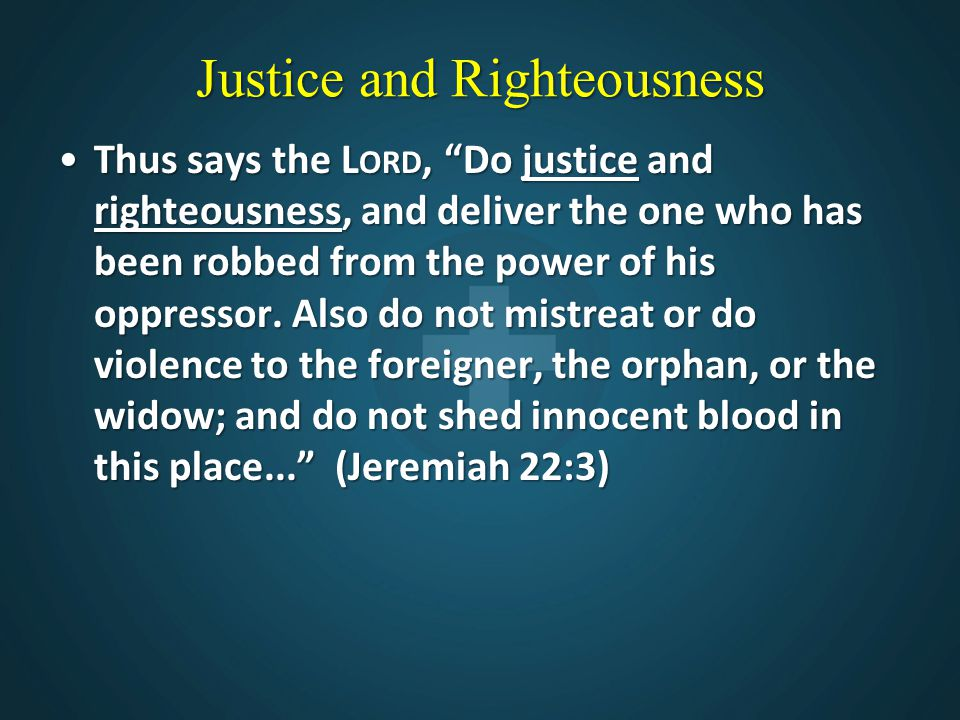 """Justice and Righteousness Thus says the L ORD, """"Do justice and righteousness, and deliver the one who has been robbed from the power of his oppressor."""