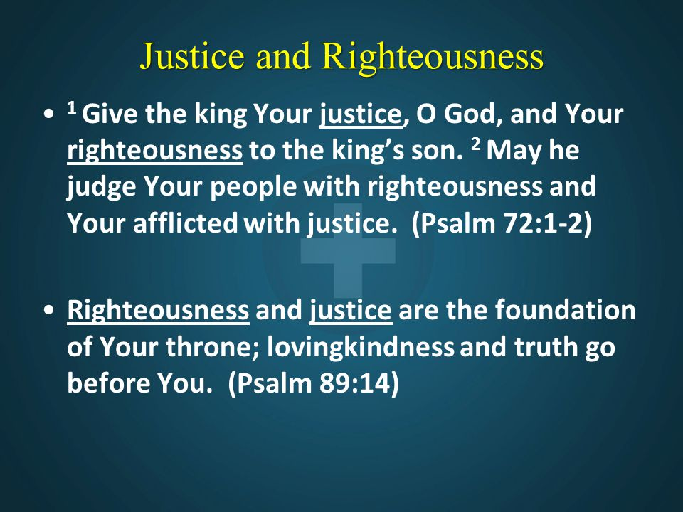 Justice and Righteousness 1 Give the king Your justice, O God, and Your righteousness to the king's son. 2 May he judge Your people with righteousness