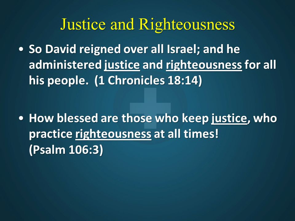 Justice and Righteousness So David reigned over all Israel; and he administered justice and righteousness for all his people. (1 Chronicles 18:14)So D