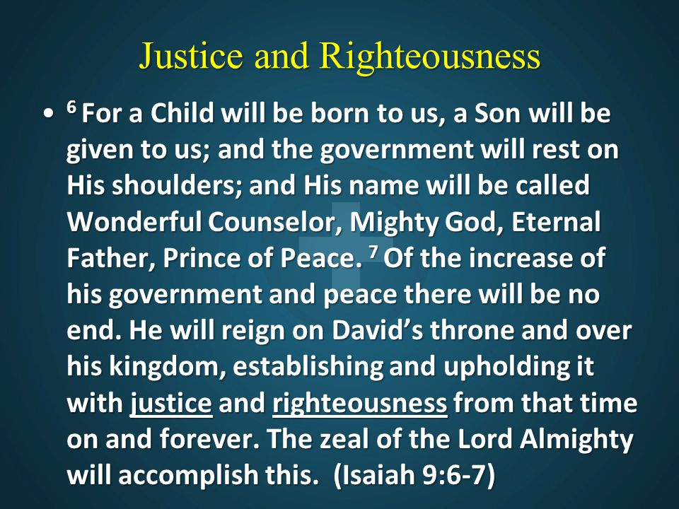 Justice and Righteousness 6 For a Child will be born to us, a Son will be given to us; and the government will rest on His shoulders; and His name wil
