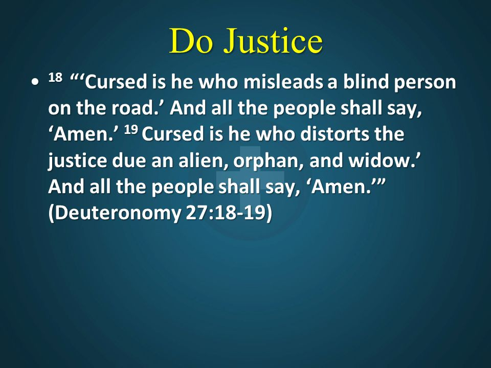 """Do Justice 18 """"'Cursed is he who misleads a blind person on the road.' And all the people shall say, 'Amen.' 19 Cursed is he who distorts the justice"""
