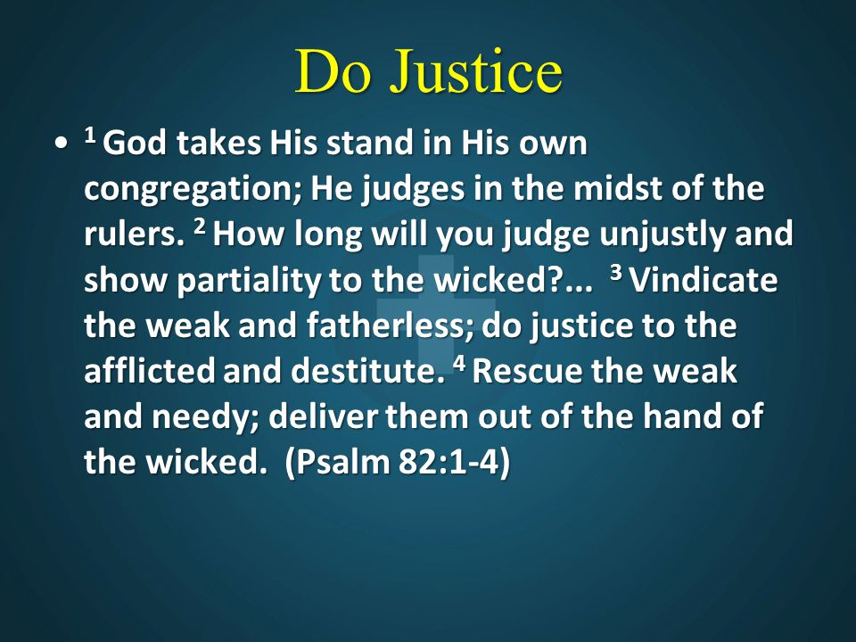 Do Justice 1 God takes His stand in His own congregation; He judges in the midst of the rulers. 2 How long will you judge unjustly and show partiality