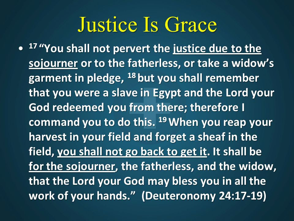"""Justice Is Grace 17 """"You shall not pervert the justice due to the sojourner or to the fatherless, or take a widow's garment in pledge, 18 but you shal"""