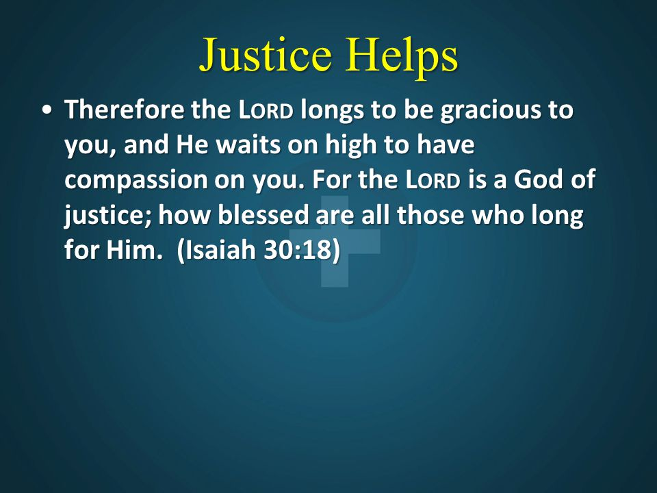 Justice Helps Therefore the L ORD longs to be gracious to you, and He waits on high to have compassion on you. For the L ORD is a God of justice; how