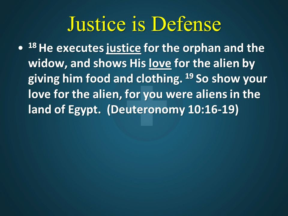 Justice is Defense 18 He executes justice for the orphan and the widow, and shows His love for the alien by giving him food and clothing. 19 So show y