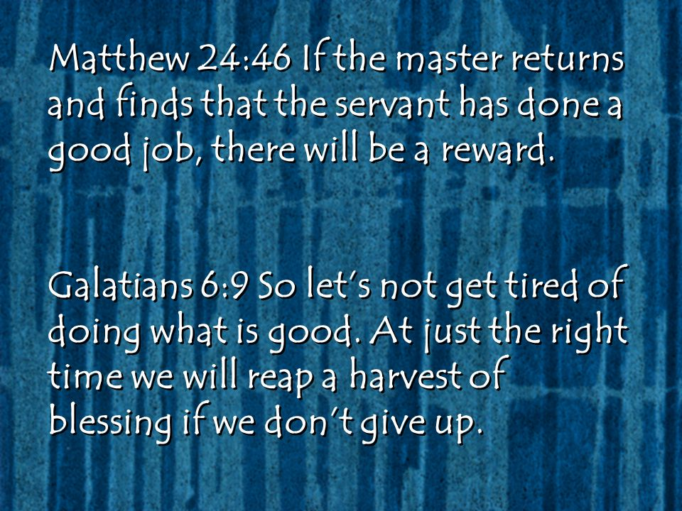 Matthew 24:46 If the master returns and finds that the servant has done a good job, there will be a reward. Galatians 6:9 So let's not get tired of do