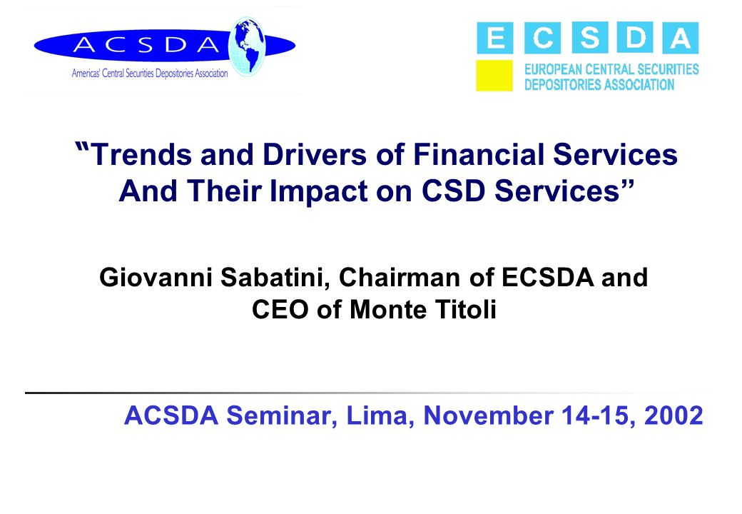 "ACSDA Seminar, Lima, November 14-15, 2002 "" Trends and Drivers of Financial Services And Their Impact on CSD Services"" Giovanni Sabatini, Chairman of"
