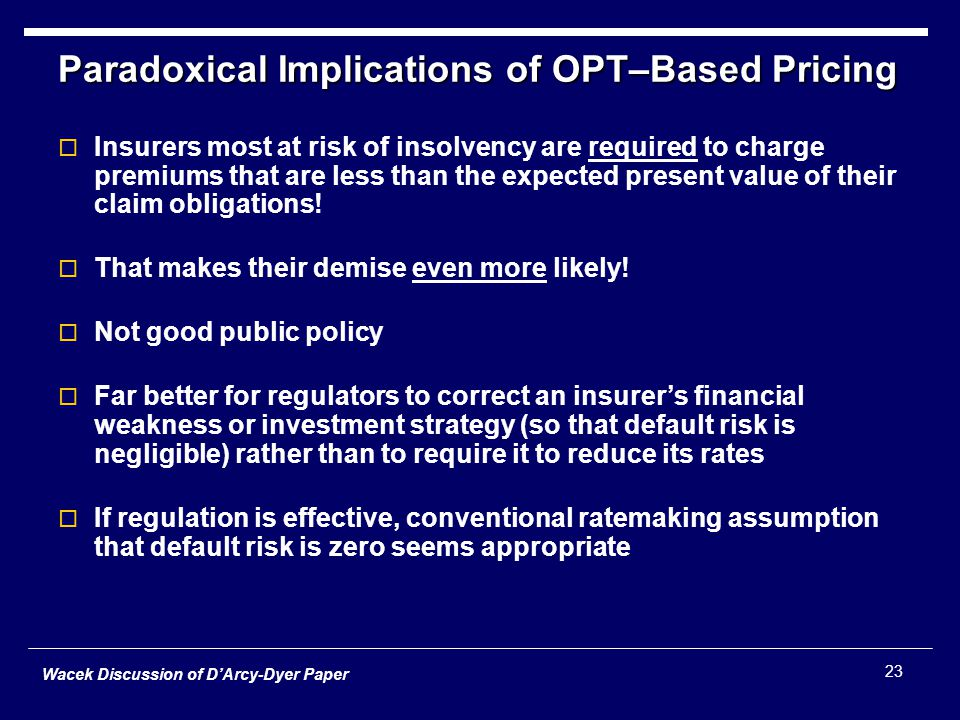 Wacek Discussion of D'Arcy-Dyer Paper 23 Paradoxical Implications of OPT–Based Pricing  Insurers most at risk of insolvency are required to charge premiums that are less than the expected present value of their claim obligations.