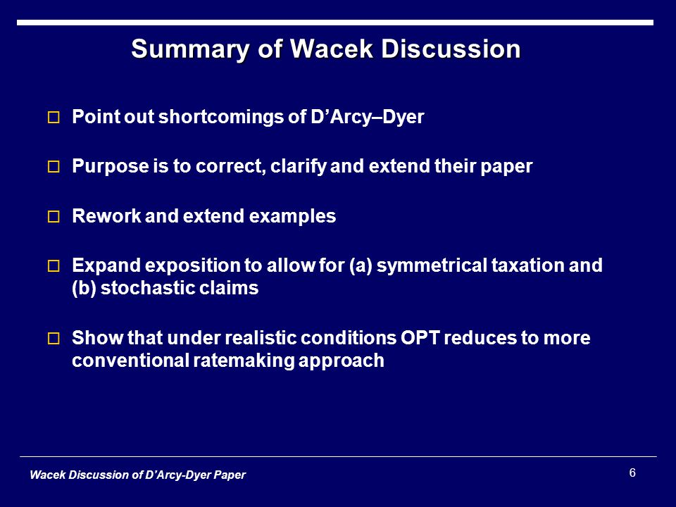 Wacek Discussion of D'Arcy-Dyer Paper 6 Summary of Wacek Discussion  Point out shortcomings of D'Arcy–Dyer  Purpose is to correct, clarify and extend their paper  Rework and extend examples  Expand exposition to allow for (a) symmetrical taxation and (b) stochastic claims  Show that under realistic conditions OPT reduces to more conventional ratemaking approach
