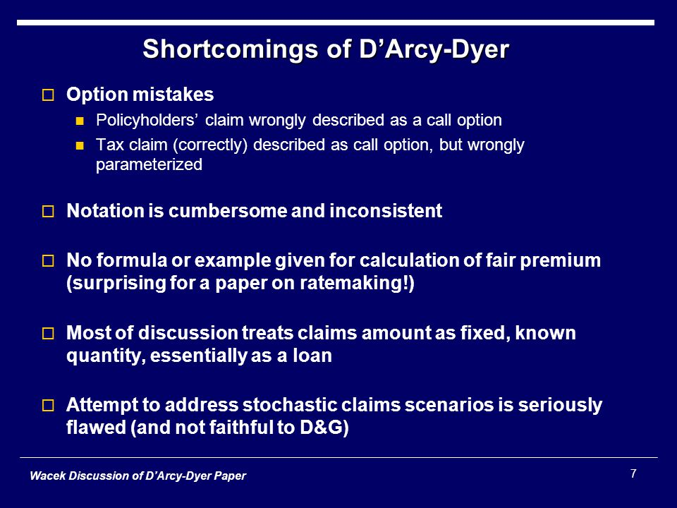 Wacek Discussion of D'Arcy-Dyer Paper 7 Shortcomings of D'Arcy-Dyer  Option mistakes Policyholders' claim wrongly described as a call option Tax claim (correctly) described as call option, but wrongly parameterized  Notation is cumbersome and inconsistent  No formula or example given for calculation of fair premium (surprising for a paper on ratemaking!)  Most of discussion treats claims amount as fixed, known quantity, essentially as a loan  Attempt to address stochastic claims scenarios is seriously flawed (and not faithful to D&G)