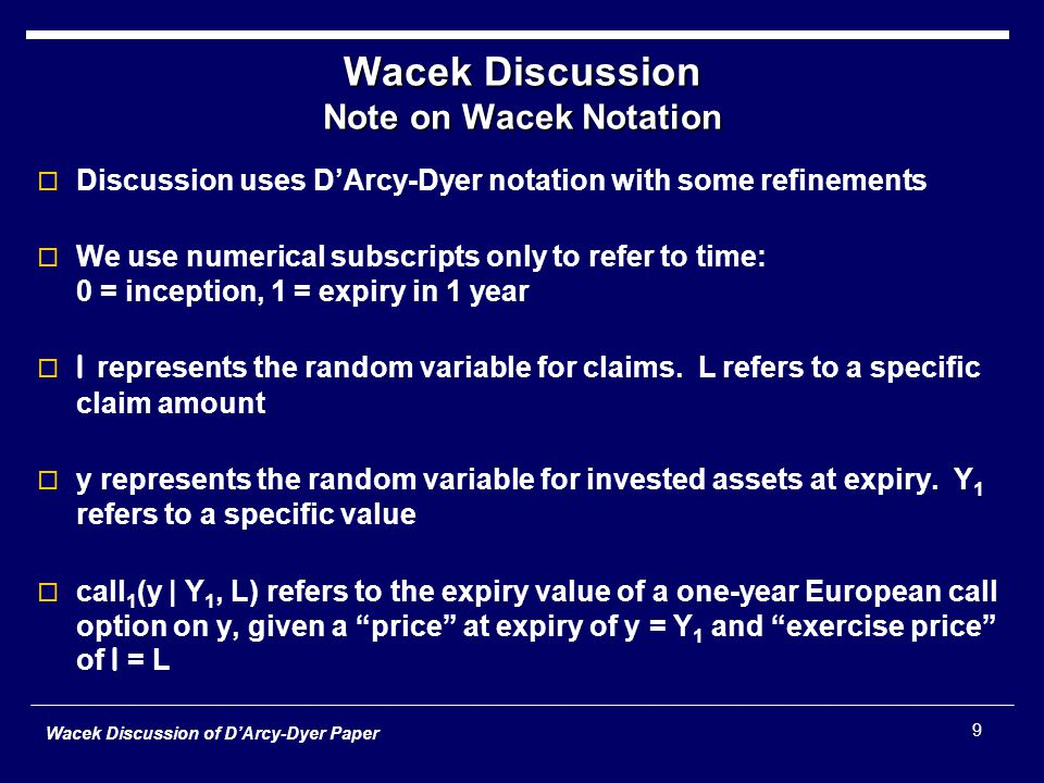 Wacek Discussion of D'Arcy-Dyer Paper 9 Wacek Discussion Note on Wacek Notation  Discussion uses D'Arcy-Dyer notation with some refinements  We use numerical subscripts only to refer to time: 0 = inception, 1 = expiry in 1 year  l represents the random variable for claims.