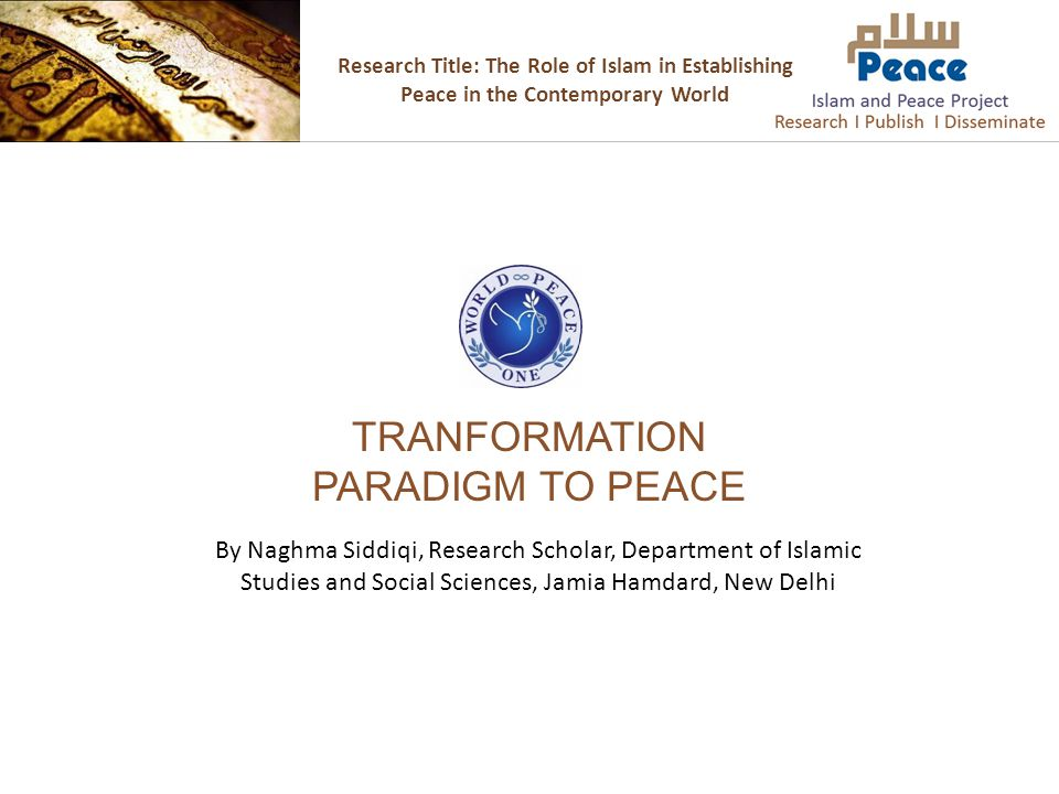 Research Title: The Role of Islam in Establishing Peace in the Contemporary World TRANFORMATION PARADIGM TO PEACE By Naghma Siddiqi, Research Scholar,