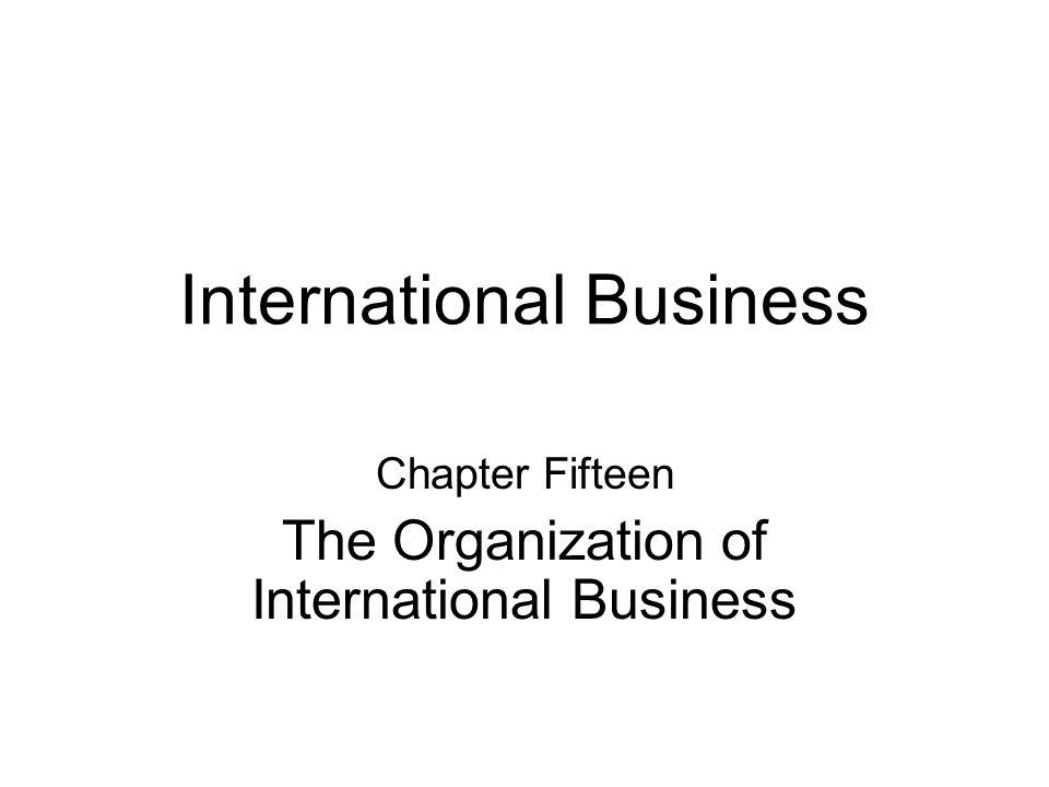 International Business Chapter Fifteen The Organization of International Business