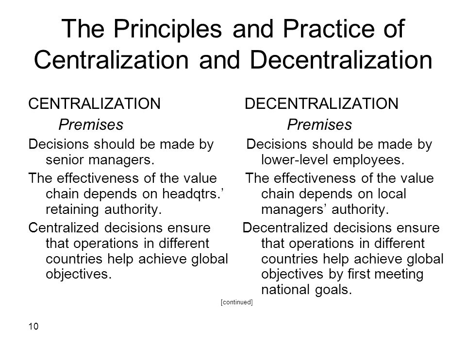 10 The Principles and Practice of Centralization and Decentralization CENTRALIZATION DECENTRALIZATION Premises Premises Decisions should be made by Decisions should be made by senior managers.