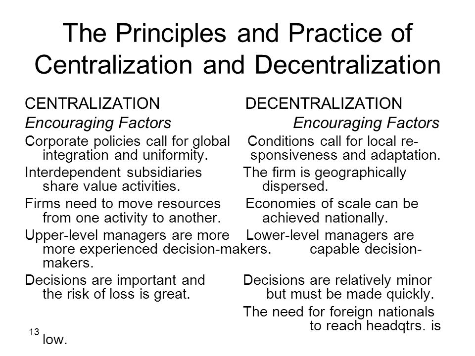 13 The Principles and Practice of Centralization and Decentralization CENTRALIZATION DECENTRALIZATION Encouraging Factors Corporate policies call for global Conditions call for local re- integration and uniformity.