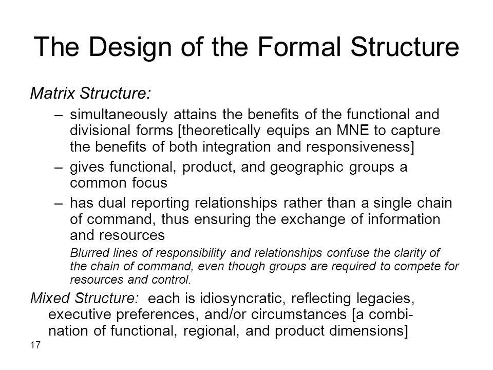 17 The Design of the Formal Structure Matrix Structure: –simultaneously attains the benefits of the functional and divisional forms [theoretically equips an MNE to capture the benefits of both integration and responsiveness] –gives functional, product, and geographic groups a common focus –has dual reporting relationships rather than a single chain of command, thus ensuring the exchange of information and resources Blurred lines of responsibility and relationships confuse the clarity of the chain of command, even though groups are required to compete for resources and control.