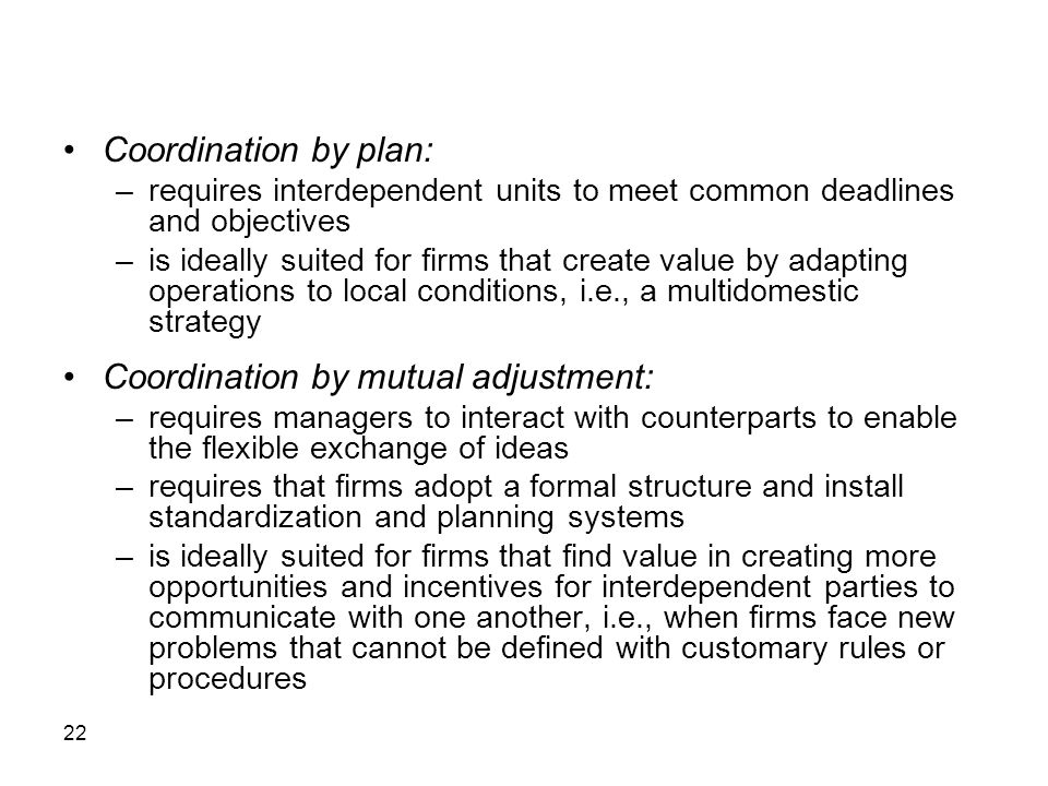 22 Coordination by plan: –requires interdependent units to meet common deadlines and objectives –is ideally suited for firms that create value by adapting operations to local conditions, i.e., a multidomestic strategy Coordination by mutual adjustment: –requires managers to interact with counterparts to enable the flexible exchange of ideas –requires that firms adopt a formal structure and install standardization and planning systems –is ideally suited for firms that find value in creating more opportunities and incentives for interdependent parties to communicate with one another, i.e., when firms face new problems that cannot be defined with customary rules or procedures