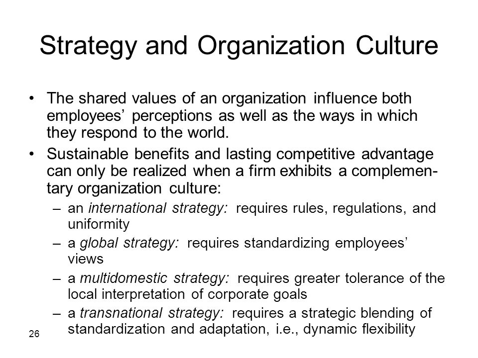 26 Strategy and Organization Culture The shared values of an organization influence both employees' perceptions as well as the ways in which they respond to the world.