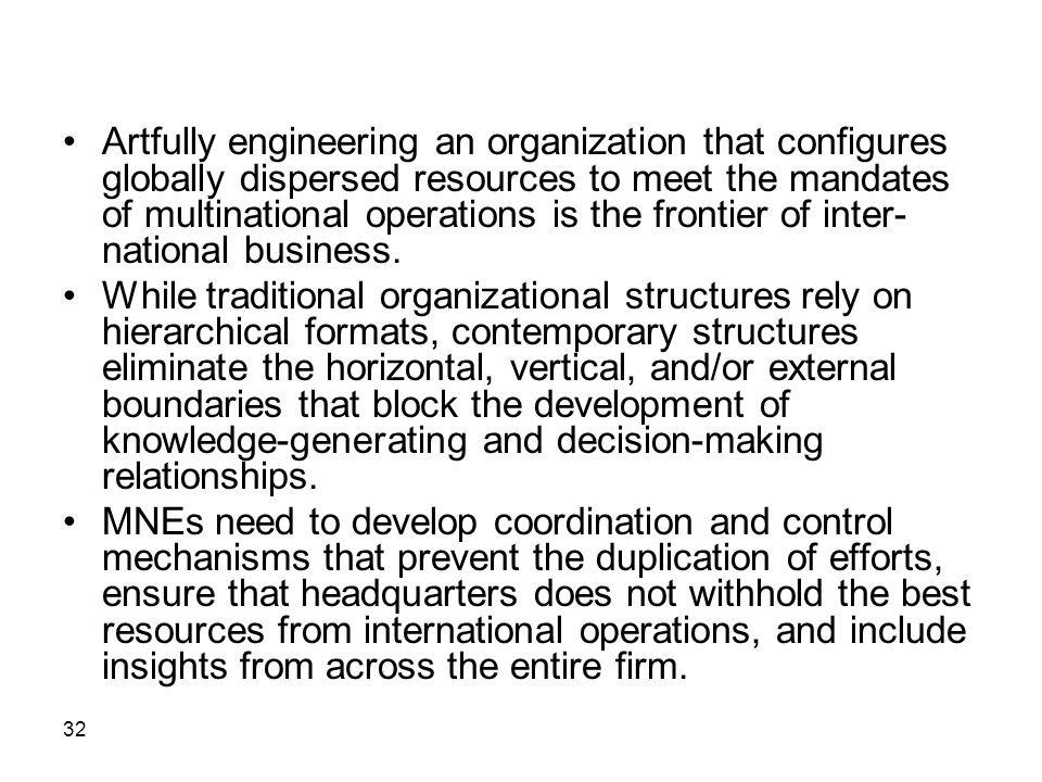32 Artfully engineering an organization that configures globally dispersed resources to meet the mandates of multinational operations is the frontier of inter- national business.
