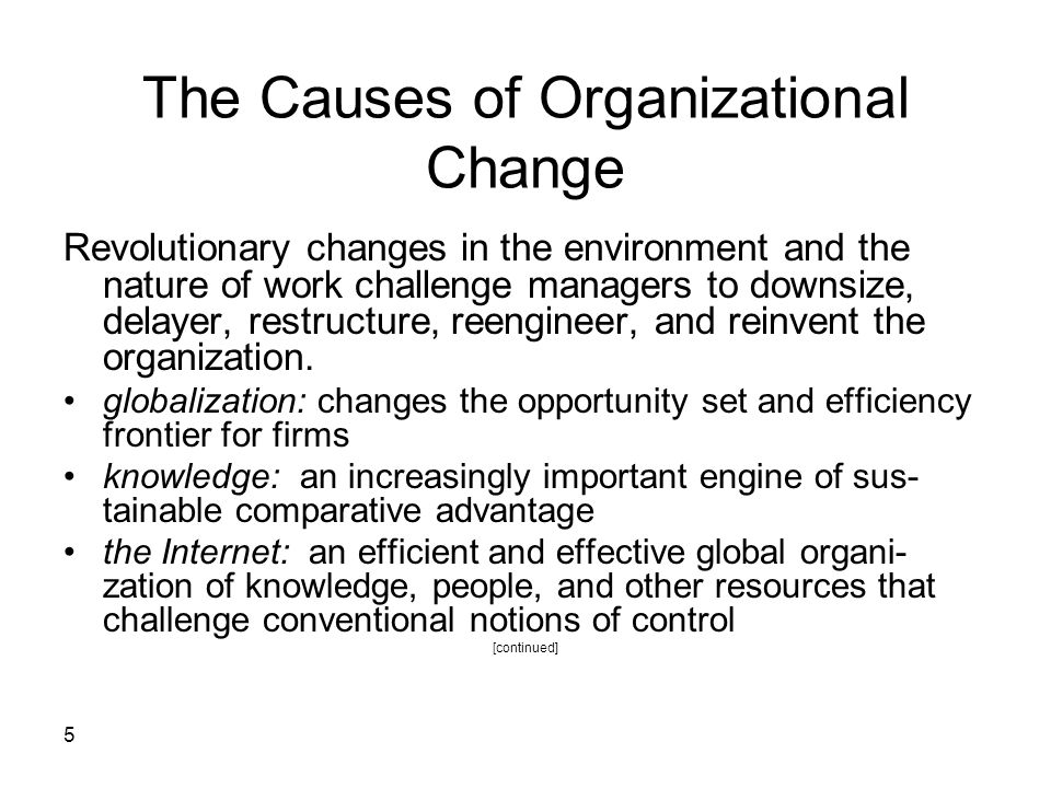 5 The Causes of Organizational Change Revolutionary changes in the environment and the nature of work challenge managers to downsize, delayer, restructure, reengineer, and reinvent the organization.