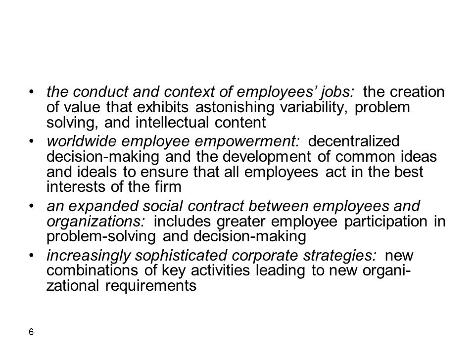 6 the conduct and context of employees' jobs: the creation of value that exhibits astonishing variability, problem solving, and intellectual content worldwide employee empowerment: decentralized decision-making and the development of common ideas and ideals to ensure that all employees act in the best interests of the firm an expanded social contract between employees and organizations: includes greater employee participation in problem-solving and decision-making increasingly sophisticated corporate strategies: new combinations of key activities leading to new organi- zational requirements
