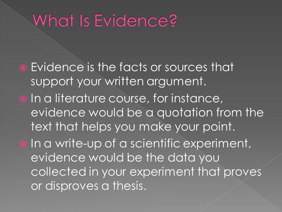  Evidence is the facts or sources that support your written argument.  In a literature course, for instance, evidence would be a quotation from the
