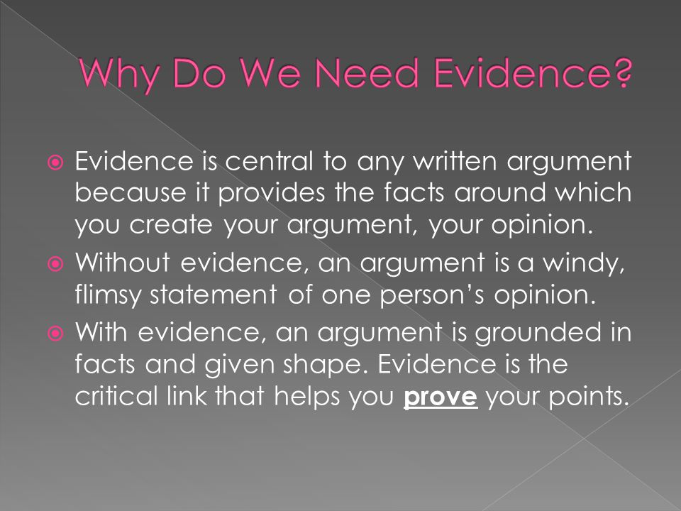  Evidence is central to any written argument because it provides the facts around which you create your argument, your opinion.