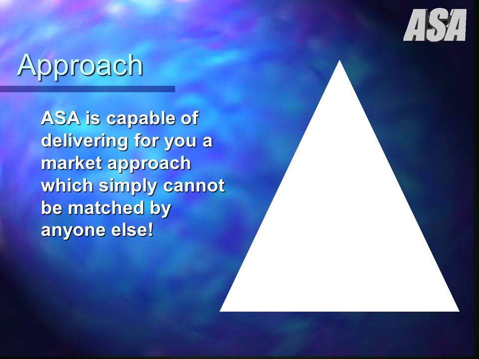 Approach ASA is capable of delivering for you a market approach which simply cannot be matched by anyone else!