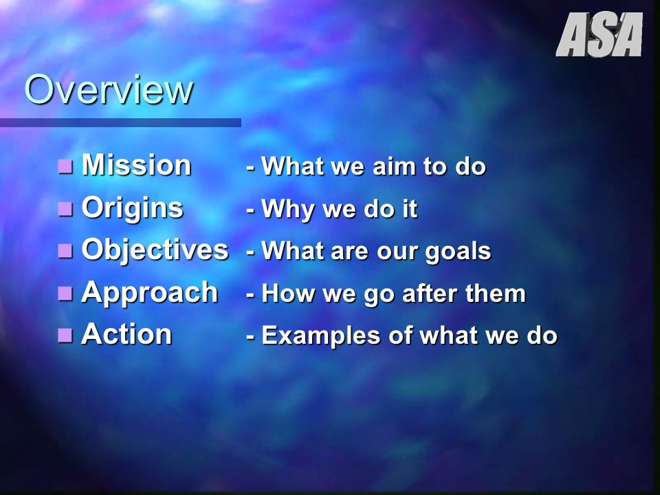 Overview Mission - What we aim to do Mission - What we aim to do Origins - Why we do it Origins - Why we do it Objectives - What are our goals Objectives - What are our goals Approach - How we go after them Approach - How we go after them Action - Examples of what we do Action - Examples of what we do