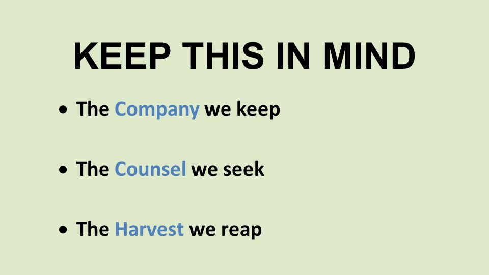  The Company we keep  The Counsel we seek  The Harvest we reap KEEP THIS IN MIND