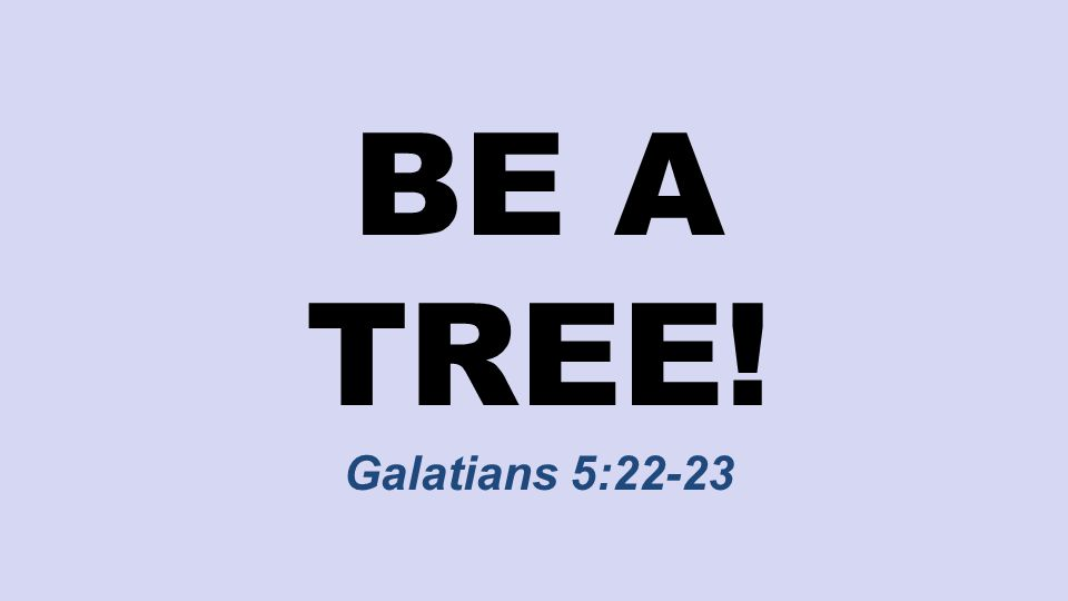 BE A TREE! Galatians 5:22-23