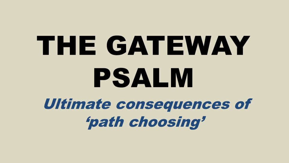THE GATEWAY PSALM Ultimate consequences of 'path choosing'