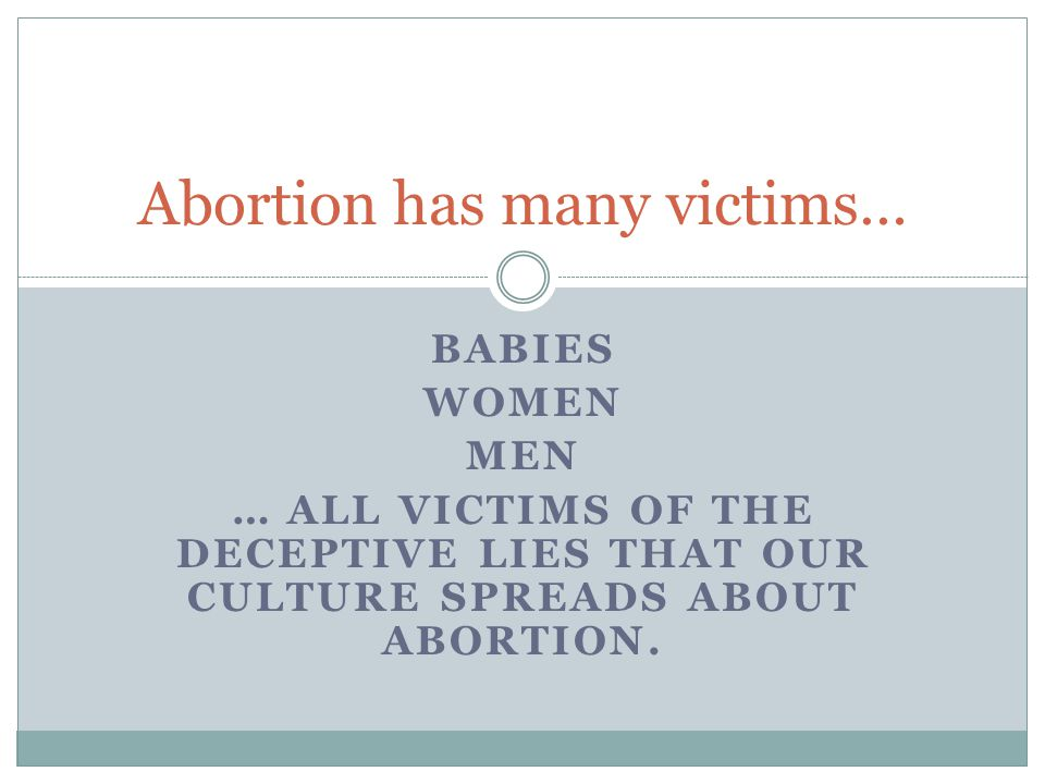 BABIES WOMEN MEN … ALL VICTIMS OF THE DECEPTIVE LIES THAT OUR CULTURE SPREADS ABOUT ABORTION. Abortion has many victims…