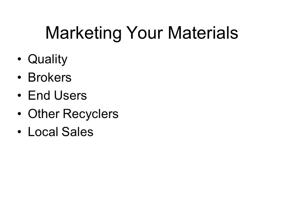 Marketing Your Materials Quality Brokers End Users Other Recyclers Local Sales