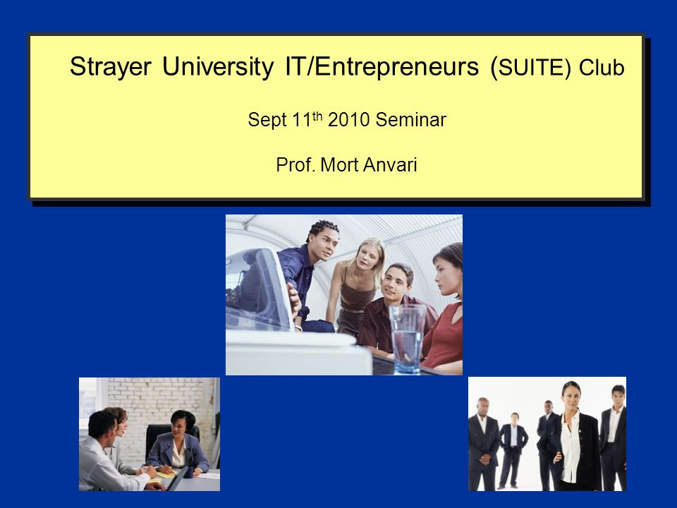 Strayer University IT/Entrepreneurs ( SUITE) Club Sept 11 th 2010 Seminar Prof. Mort Anvari