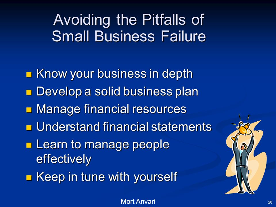 Mort Anvari 28 Avoiding the Pitfalls of Small Business Failure Know your business in depth Know your business in depth Develop a solid business plan Develop a solid business plan Manage financial resources Manage financial resources Understand financial statements Understand financial statements Learn to manage people effectively Learn to manage people effectively Keep in tune with yourself Keep in tune with yourself