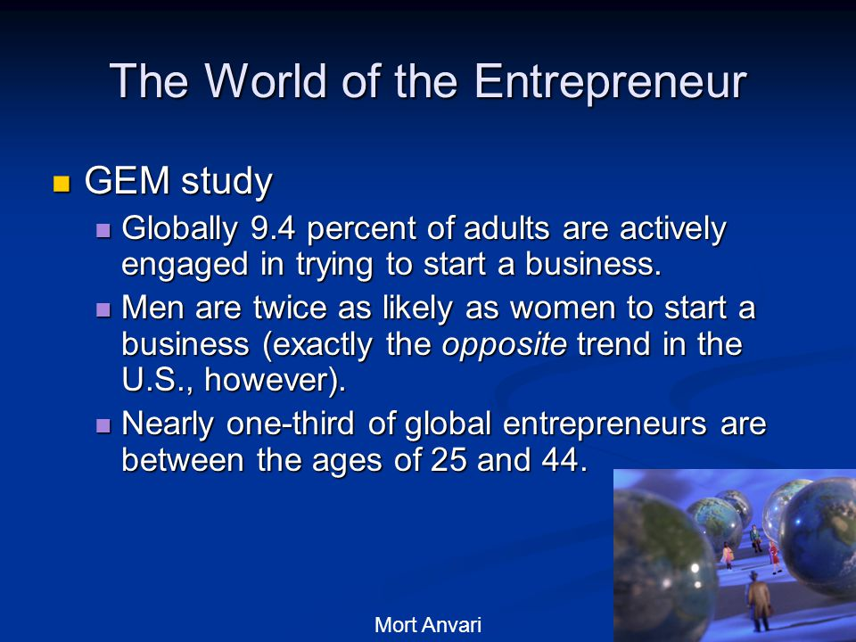4 The World of the Entrepreneur GEM study GEM study Globally 9.4 percent of adults are actively engaged in trying to start a business.