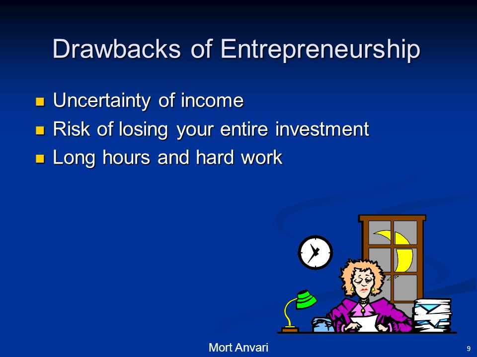 Mort Anvari 9 Drawbacks of Entrepreneurship Uncertainty of income Uncertainty of income Risk of losing your entire investment Risk of losing your entire investment Long hours and hard work Long hours and hard work