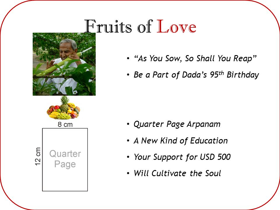 Fruits of Love As You Sow, So Shall You Reap Be a Part of Dada's 95 th Birthday Quarter Page Arpanam A New Kind of Education Your Support for USD 500 Will Cultivate the Soul