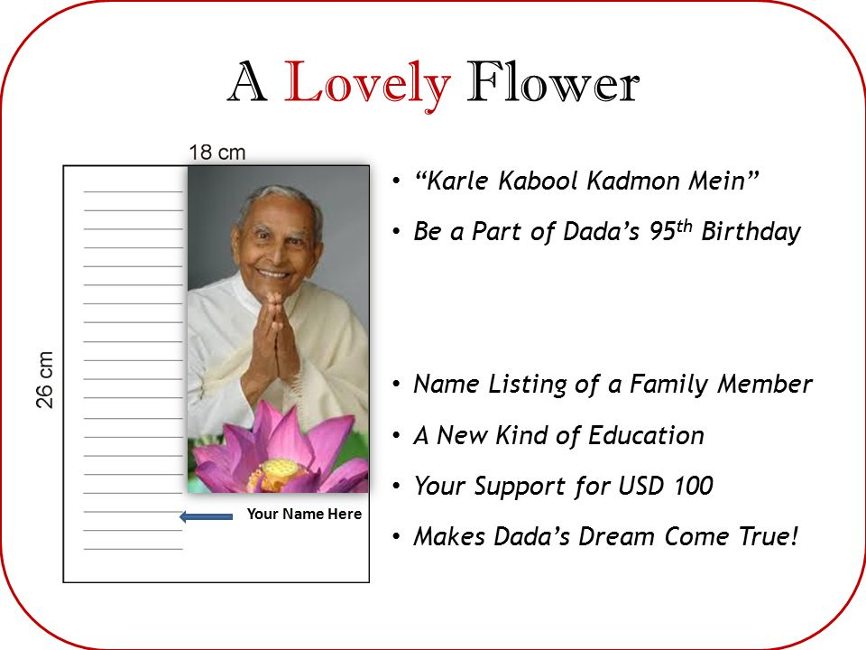 A Lovely Flower Your Name Here Karle Kabool Kadmon Mein Be a Part of Dada's 95 th Birthday Name Listing of a Family Member A New Kind of Education Your Support for USD 100 Makes Dada's Dream Come True!