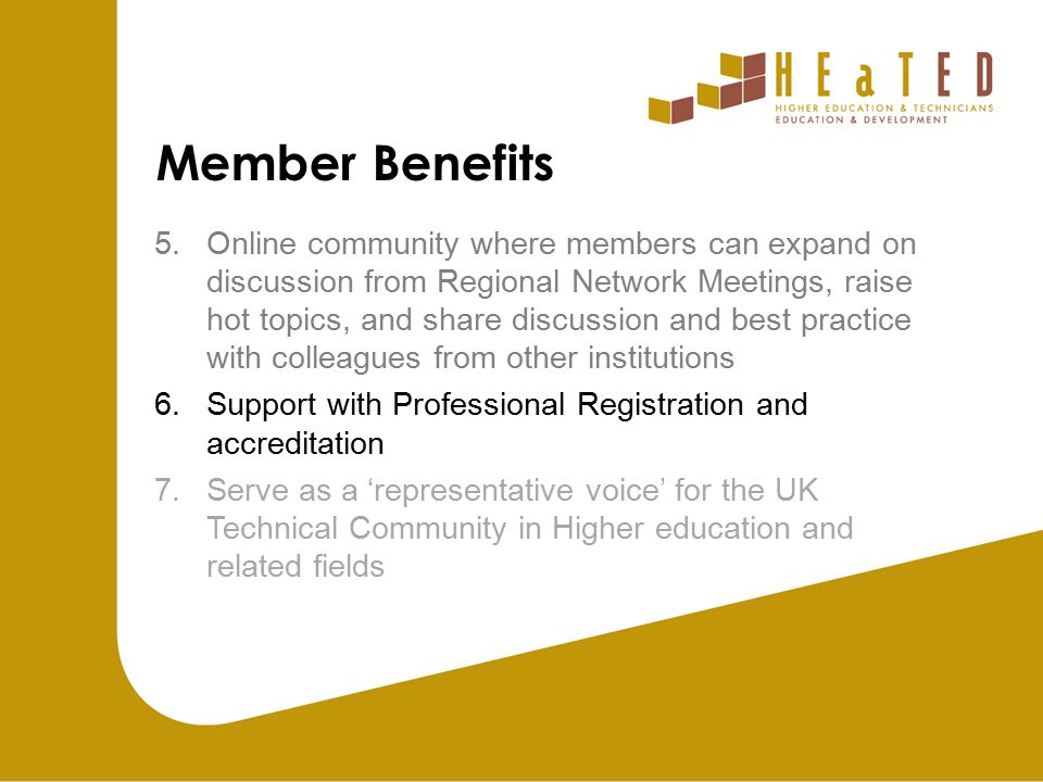 Member Benefits 5.Online community where members can expand on discussion from Regional Network Meetings, raise hot topics, and share discussion and best practice with colleagues from other institutions 6.Support with Professional Registration and accreditation 7.Serve as a 'representative voice' for the UK Technical Community in Higher education and related fields