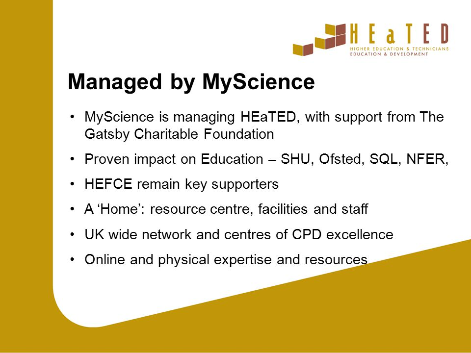 Managed by MyScience MyScience is managing HEaTED, with support from The Gatsby Charitable Foundation Proven impact on Education – SHU, Ofsted, SQL, NFER, HEFCE remain key supporters A 'Home': resource centre, facilities and staff UK wide network and centres of CPD excellence Online and physical expertise and resources