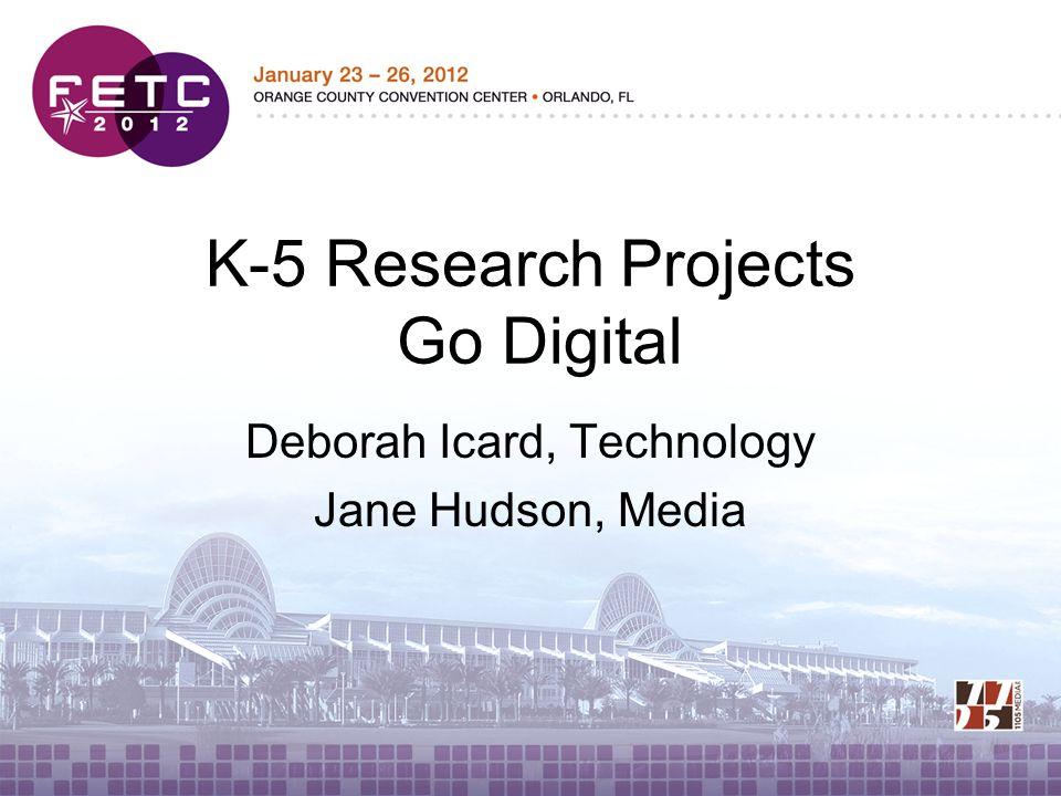 K-5 Research Projects Go Digital Deborah Icard, Technology Jane Hudson, Media