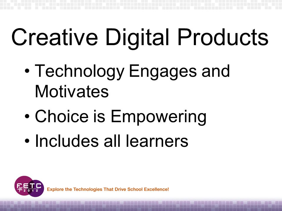 Creative Digital Products Technology Engages and Motivates Choice is Empowering Includes all learners