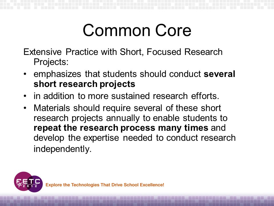 Common Core Extensive Practice with Short, Focused Research Projects: emphasizes that students should conduct several short research projects in addition to more sustained research efforts.