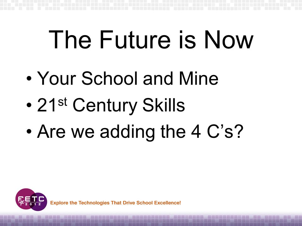 The Future is Now Your School and Mine 21 st Century Skills Are we adding the 4 C's