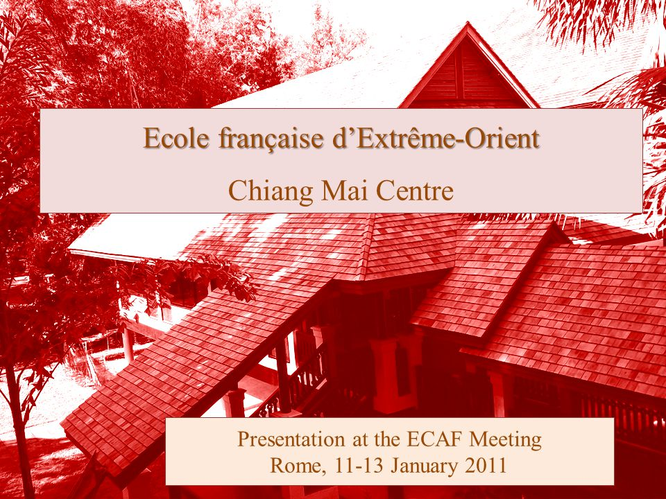 Ecole française d'Extrême-Orient Ecole française d'Extrême-Orient Chiang Mai Centre Presentation at the ECAF Meeting Rome, 11-13 January 2011