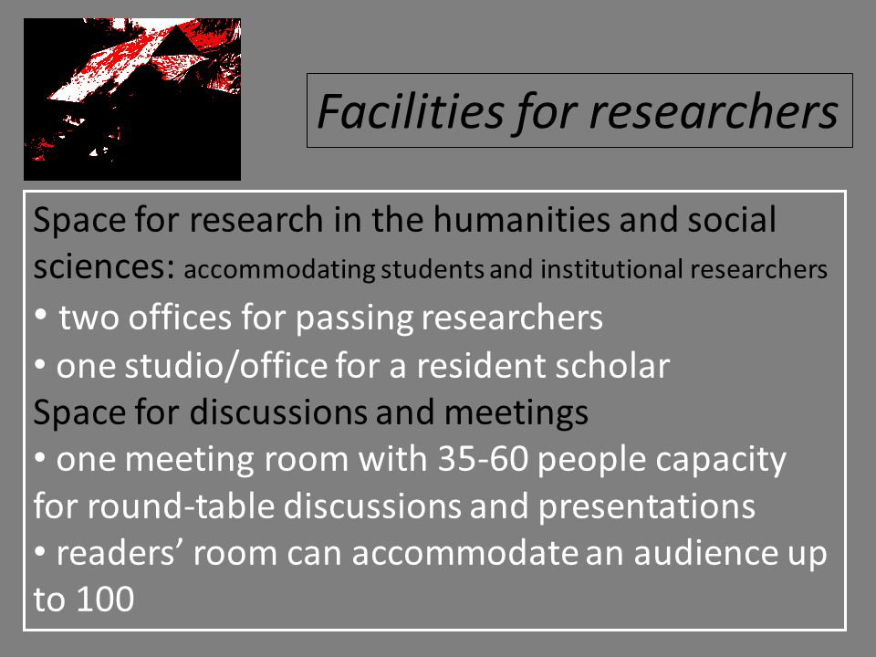 Space for research in the humanities and social sciences: accommodating students and institutional researchers two offices for passing researchers one studio/office for a resident scholar Space for discussions and meetings one meeting room with 35-60 people capacity for round-table discussions and presentations readers' room can accommodate an audience up to 100 Facilities for researchers