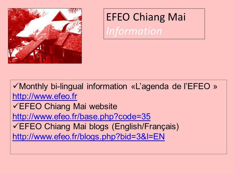 EFEO Chiang Mai Information Monthly bi-lingual information «L'agenda de l'EFEO » http://www.efeo.fr EFEO Chiang Mai website http://www.efeo.fr/base.php code=35 EFEO Chiang Mai blogs (English/Français) http://www.efeo.fr/blogs.php bid=3&l=EN
