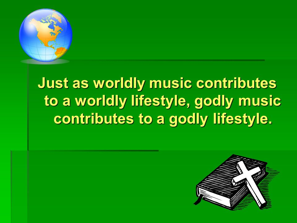 Just as worldly music contributes to a worldly lifestyle, godly music contributes to a godly lifestyle.